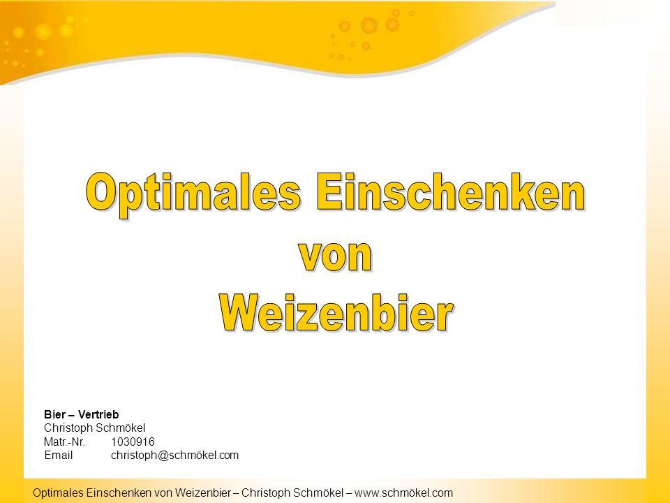 Optimales Einschenken von Weizenbier – Christoph Schmökel – www.schmökel.com Bier – Vertrieb Christoph Schmökel Matr.-Nr.1030916 Emailchristoph@schmök