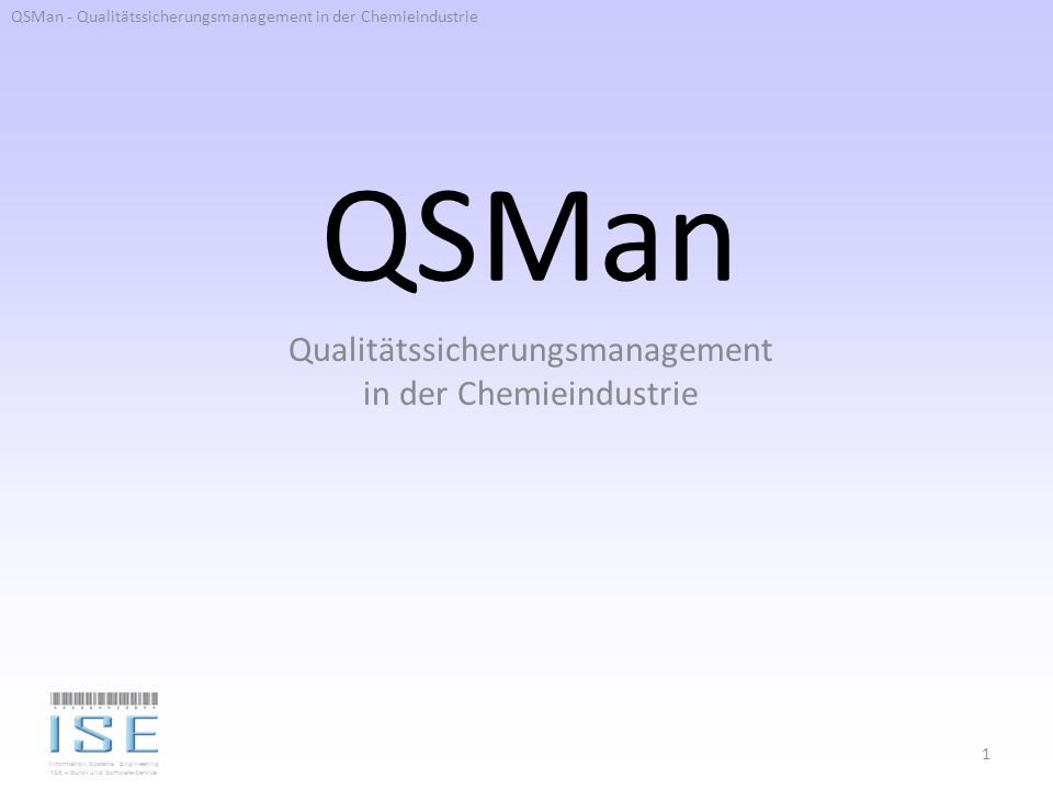 Information Systems Engineering ISE – Büro- und Software-Service QSMan Qualitätssicherungsmanagement in der Chemieindustrie 1 QSMan - Qualitätssicheru