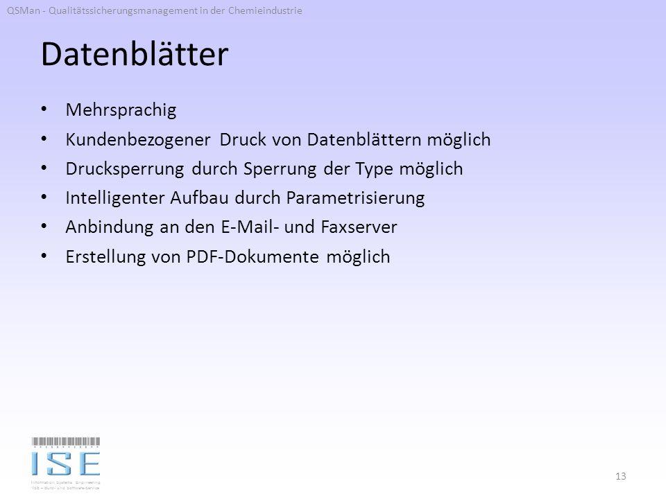 Information Systems Engineering ISE – Büro- und Software-Service Datenblätter Mehrsprachig Kundenbezogener Druck von Datenblättern möglich Drucksperrung durch Sperrung der Type möglich Intelligenter Aufbau durch Parametrisierung Anbindung an den E-Mail- und Faxserver Erstellung von PDF-Dokumente möglich 13 QSMan - Qualitätssicherungsmanagement in der Chemieindustrie