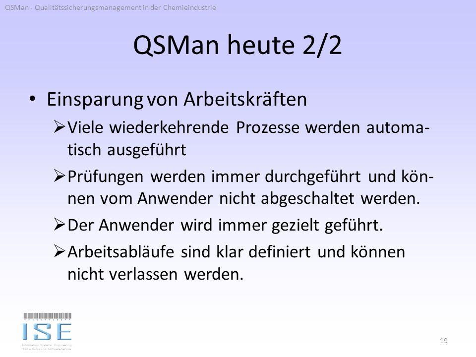 Information Systems Engineering ISE – Büro- und Software-Service QSMan heute 2/2 Einsparung von Arbeitskräften Viele wiederkehrende Prozesse werden automa- tisch ausgeführt Prüfungen werden immer durchgeführt und kön- nen vom Anwender nicht abgeschaltet werden.