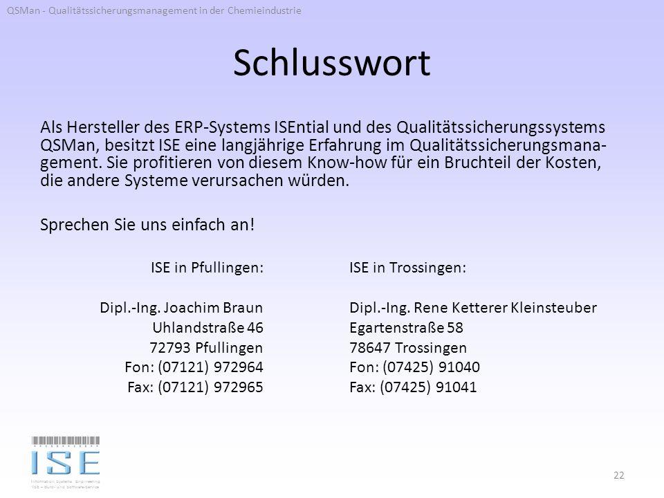 Information Systems Engineering ISE – Büro- und Software-Service Schlusswort Als Hersteller des ERP-Systems ISEntial und des Qualitätssicherungssystems QSMan, besitzt ISE eine langjährige Erfahrung im Qualitätssicherungsmana- gement.