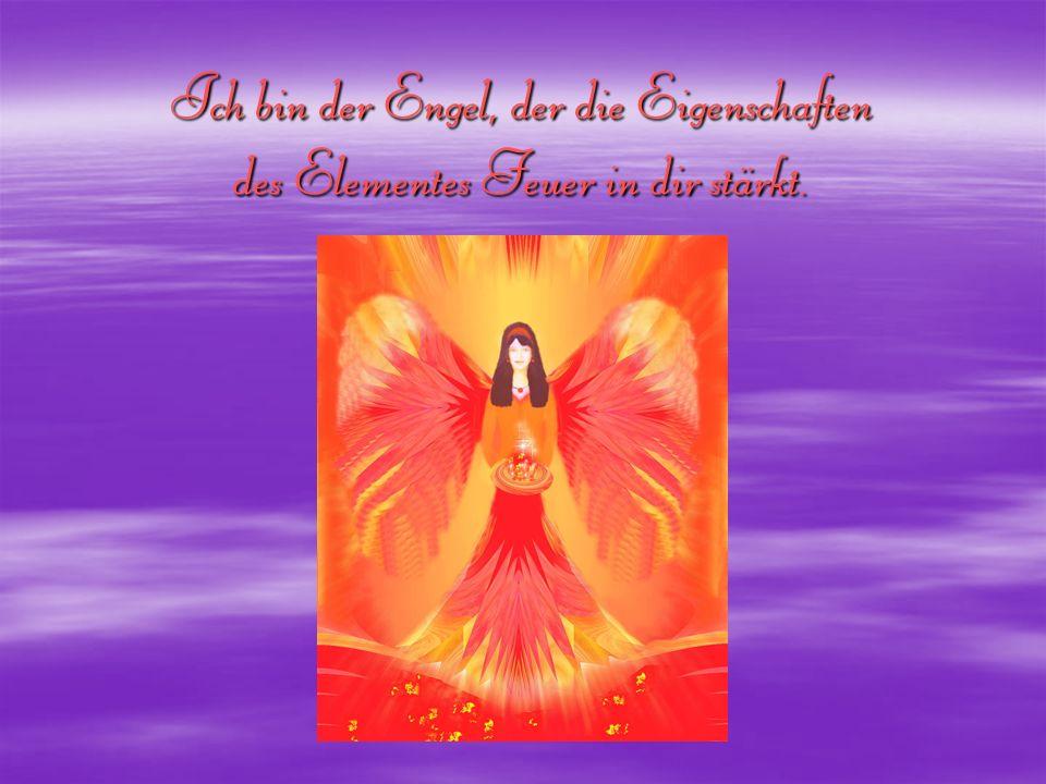 Ich bin der Engel, der die Eigenschaften des Elementes Feuer in dir stärkt.