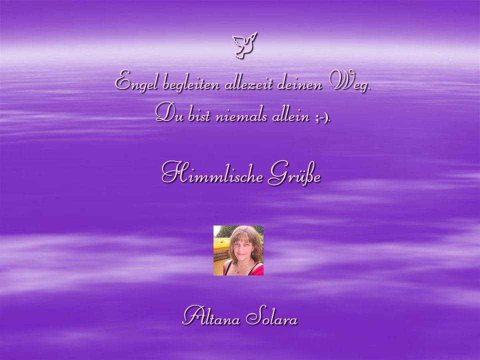 Engel begleiten allezeit deinen Weg. Du bist niemals allein ;-). Engel begleiten allezeit deinen Weg. Du bist niemals allein ;-). Himmlische Grüße Alt