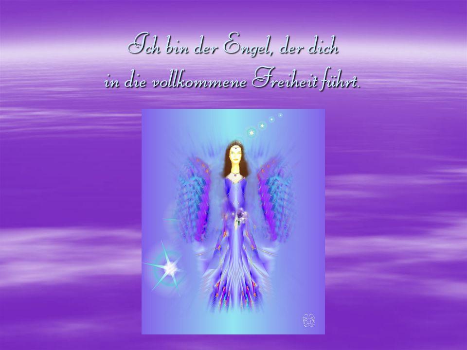 Ich bin der Engel, der dich in die vollkommene Freiheit führt.