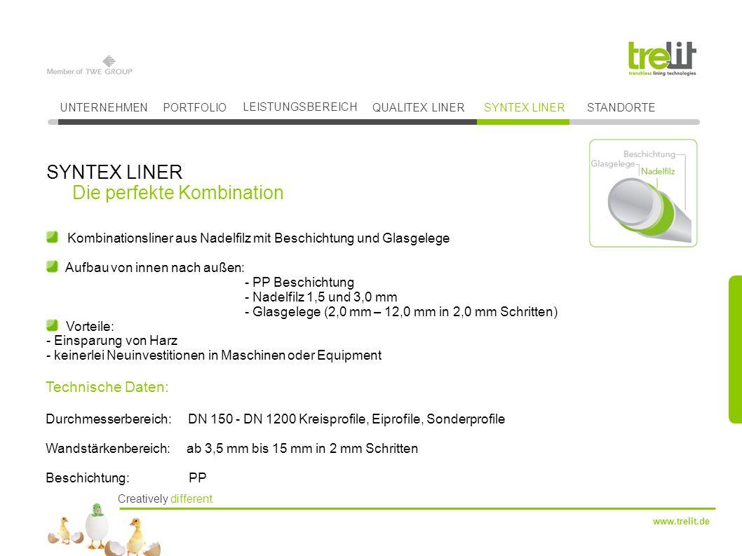 Creatively different www.trelit.de Kombinationsliner aus Nadelfilz mit Beschichtung und Glasgelege Aufbau von innen nach außen: - PP Beschichtung - Nadelfilz 1,5 und 3,0 mm - Glasgelege (2,0 mm – 12,0 mm in 2,0 mm Schritten) Vorteile: - Einsparung von Harz - keinerlei Neuinvestitionen in Maschinen oder Equipment SYNTEX LINER Die perfekte Kombination UNTERNEHMENPORTFOLIO LEISTUNGSBEREICH QUALITEX LINERSYNTEX LINER Technische Daten: Durchmesserbereich: DN 150 - DN 1200 Kreisprofile, Eiprofile, Sonderprofile Wandstärkenbereich: ab 3,5 mm bis 15 mm in 2 mm Schritten Beschichtung: PP STANDORTE