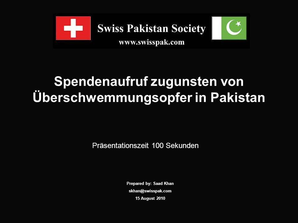 Spendenaufruf zugunsten von Überschwemmungsopfer in Pakistan Präsentationszeit 100 Sekunden Prepared by: Saad Khan skhan@swisspak.com 15 August 2010