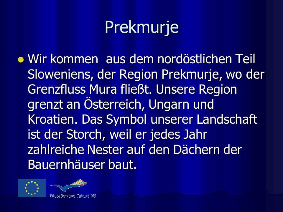 Prekmurje Wir kommen aus dem nordöstlichen Teil Sloweniens, der Region Prekmurje, wo der Grenzfluss Mura fließt. Unsere Region grenzt an Österreich, U