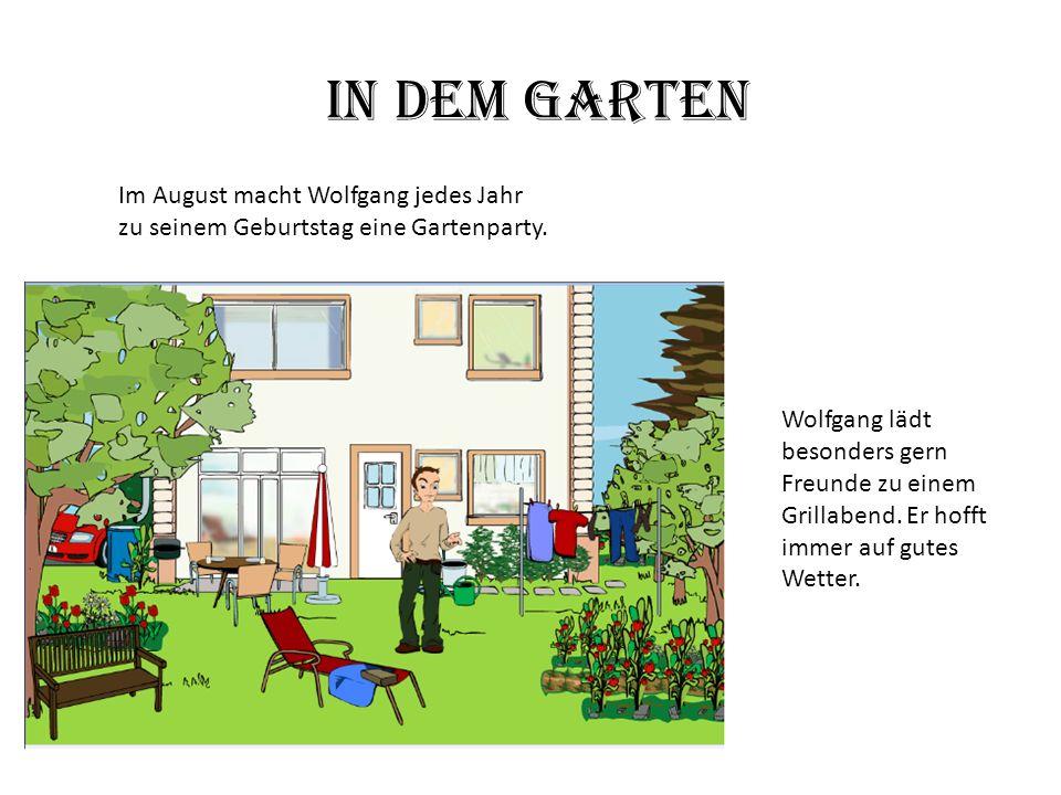 In dem Garten Im August macht Wolfgang jedes Jahr zu seinem Geburtstag eine Gartenparty. Wolfgang lädt besonders gern Freunde zu einem Grillabend. Er