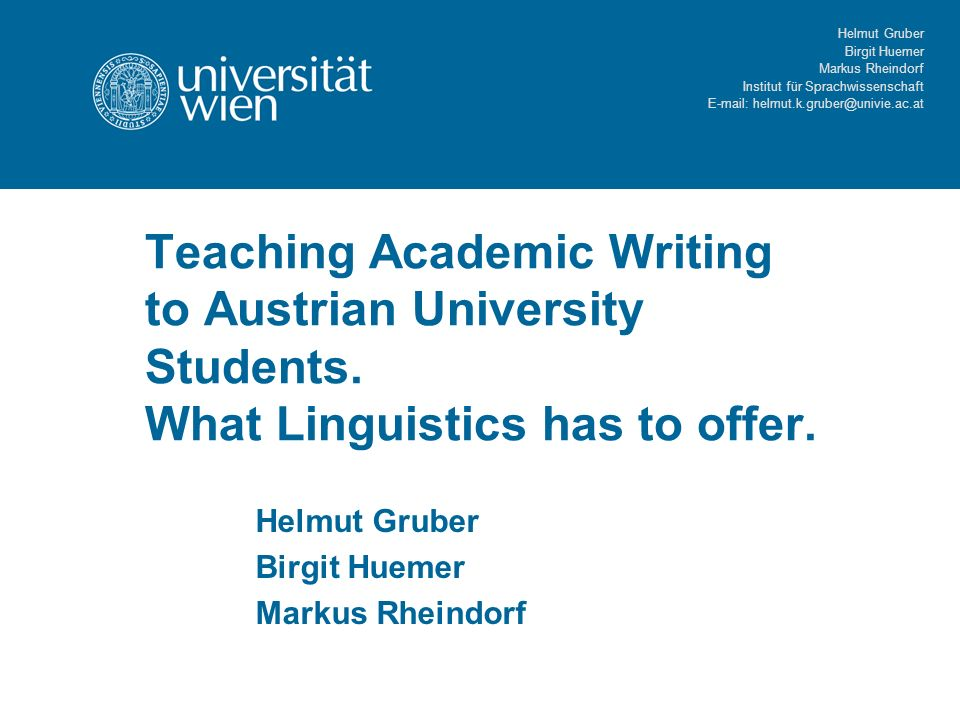 Helmut Gruber Birgit Huemer Markus Rheindorf Institut für Sprachwissenschaft   Teaching Academic Writing to Austrian University Students.