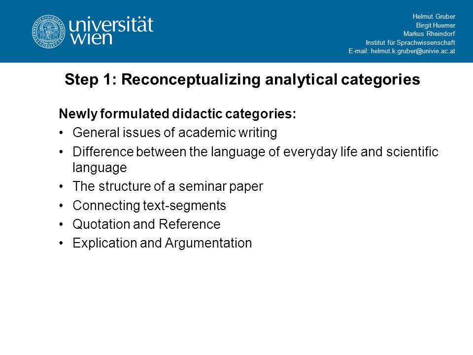 Helmut Gruber Birgit Huemer Markus Rheindorf Institut für Sprachwissenschaft E-mail: helmut.k.gruber@univie.ac.at Step 1: Reconceptualizing analytical categories Newly formulated didactic categories: General issues of academic writing Difference between the language of everyday life and scientific language The structure of a seminar paper Connecting text-segments Quotation and Reference Explication and Argumentation