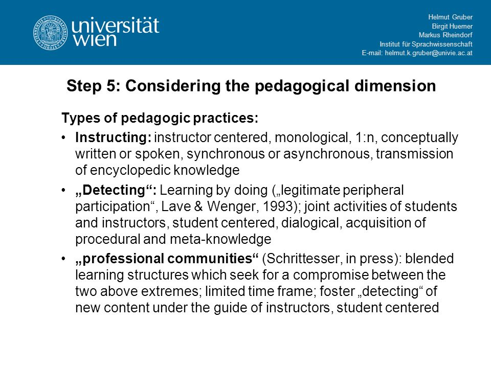 Helmut Gruber Birgit Huemer Markus Rheindorf Institut für Sprachwissenschaft   Step 5: Considering the pedagogical dimension Types of pedagogic practices: Instructing: instructor centered, monological, 1:n, conceptually written or spoken, synchronous or asynchronous, transmission of encyclopedic knowledge Detecting: Learning by doing (legitimate peripheral participation, Lave & Wenger, 1993); joint activities of students and instructors, student centered, dialogical, acquisition of procedural and meta-knowledge professional communities (Schrittesser, in press): blended learning structures which seek for a compromise between the two above extremes; limited time frame; foster detecting of new content under the guide of instructors, student centered
