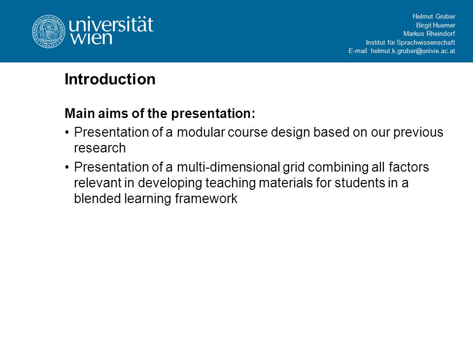 Helmut Gruber Birgit Huemer Markus Rheindorf Institut für Sprachwissenschaft E-mail: helmut.k.gruber@univie.ac.at Introduction Main aims of the presentation: Presentation of a modular course design based on our previous research Presentation of a multi-dimensional grid combining all factors relevant in developing teaching materials for students in a blended learning framework
