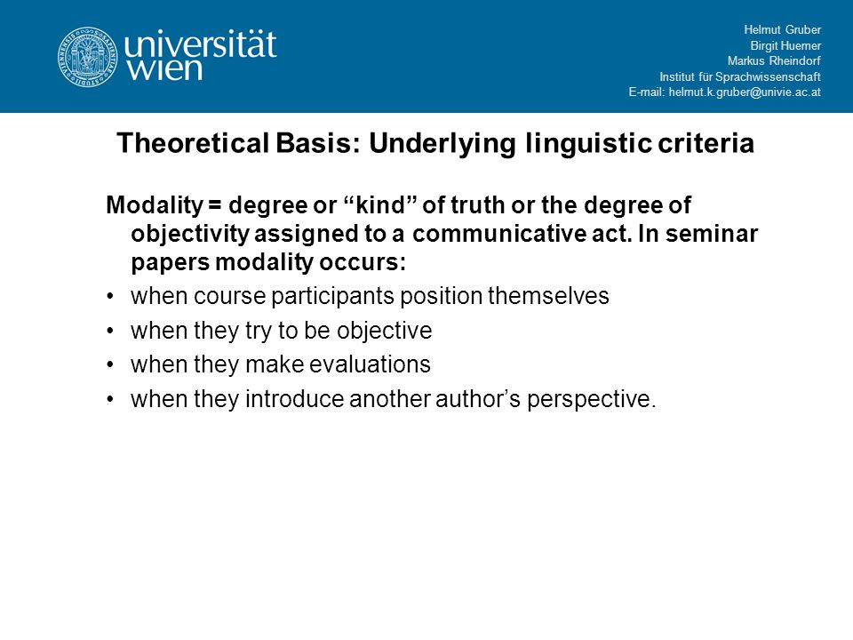Helmut Gruber Birgit Huemer Markus Rheindorf Institut für Sprachwissenschaft E-mail: helmut.k.gruber@univie.ac.at Theoretical Basis: Underlying linguistic criteria Modality = degree or kind of truth or the degree of objectivity assigned to a communicative act.