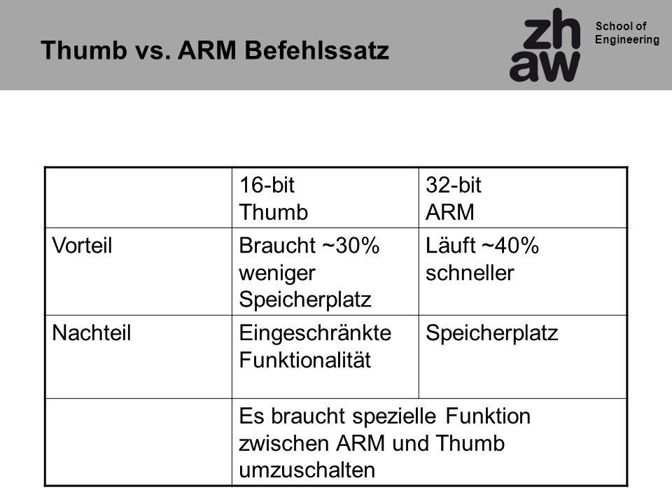 School of Engineering Thumb vs. ARM Befehlssatz 16-bit Thumb 32-bit ARM VorteilBraucht ~30% weniger Speicherplatz Läuft ~40% schneller NachteilEingesc