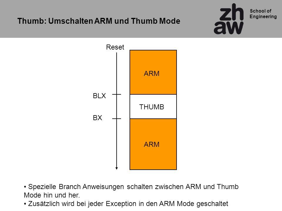School of Engineering ARM THUMB ARM Reset BLX BX Thumb: Umschalten ARM und Thumb Mode Spezielle Branch Anweisungen schalten zwischen ARM und Thumb Mode hin und her.