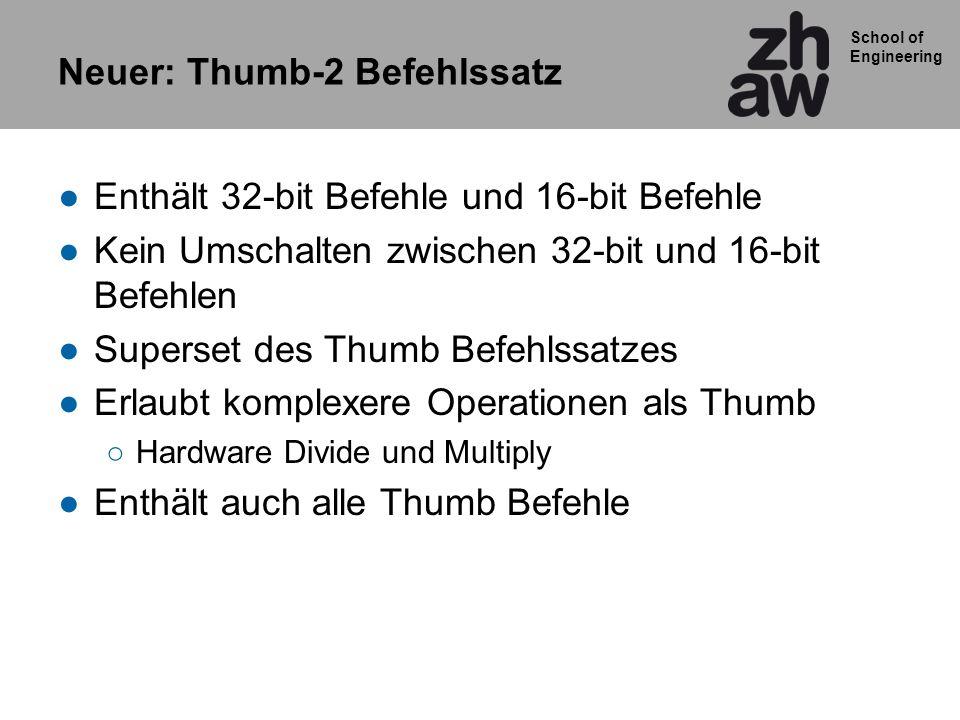 School of Engineering Neuer: Thumb-2 Befehlssatz Enthält 32-bit Befehle und 16-bit Befehle Kein Umschalten zwischen 32-bit und 16-bit Befehlen Superse