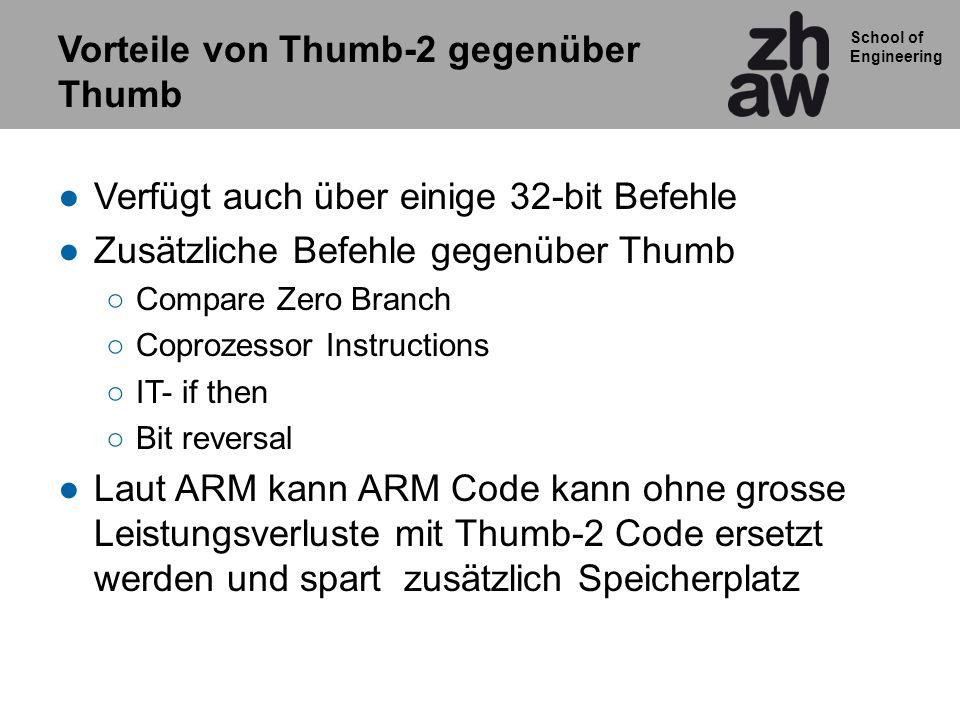 School of Engineering Vorteile von Thumb-2 gegenüber Thumb Verfügt auch über einige 32-bit Befehle Zusätzliche Befehle gegenüber Thumb Compare Zero Branch Coprozessor Instructions IT- if then Bit reversal Laut ARM kann ARM Code kann ohne grosse Leistungsverluste mit Thumb-2 Code ersetzt werden und spart zusätzlich Speicherplatz