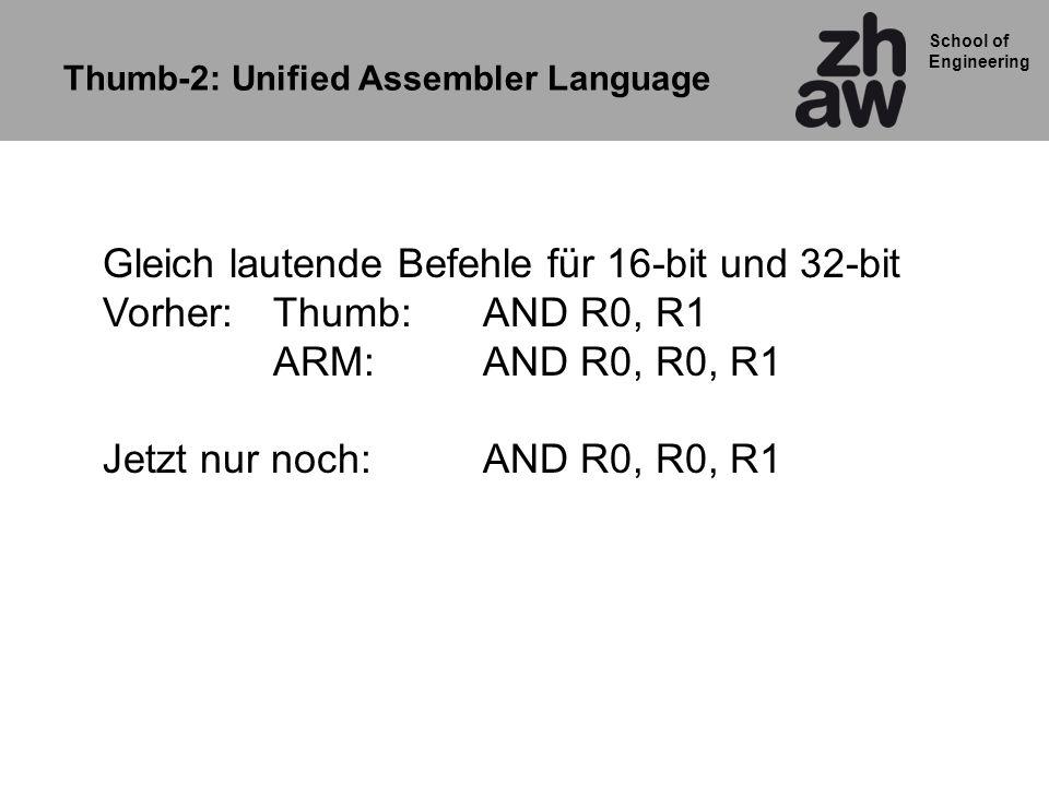 School of Engineering Thumb-2: Unified Assembler Language Gleich lautende Befehle für 16-bit und 32-bit Vorher:Thumb: AND R0, R1 ARM:AND R0, R0, R1 Je