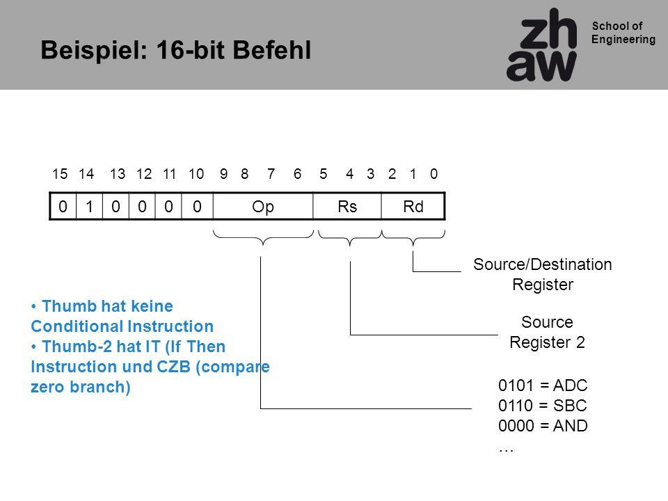 School of Engineering Beispiel: 16-bit Befehl 010000OpRsRd 85342612151079111314 0101 = ADC 0110 = SBC 0000 = AND … Source/Destination Register Source