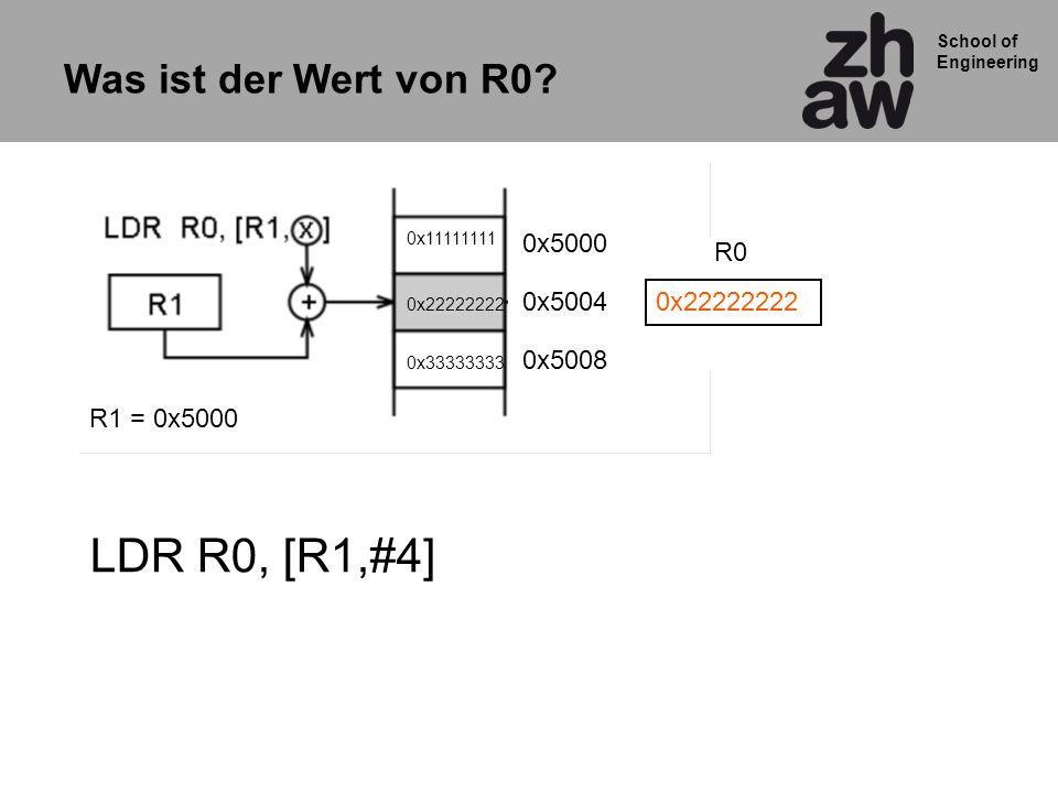 School of Engineering LDR R0, [R1,#4] Was ist der Wert von R0? R1 = 0x5000 0x5000 0x5004 0x5008 0x11111111 0x22222222 0x33333333 0x22222222 R0