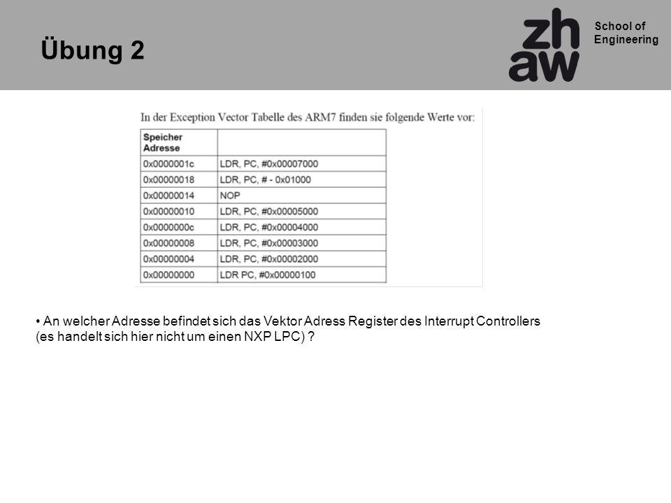 School of Engineering Übung 2 An welcher Adresse befindet sich das Vektor Adress Register des Interrupt Controllers (es handelt sich hier nicht um einen NXP LPC) ?