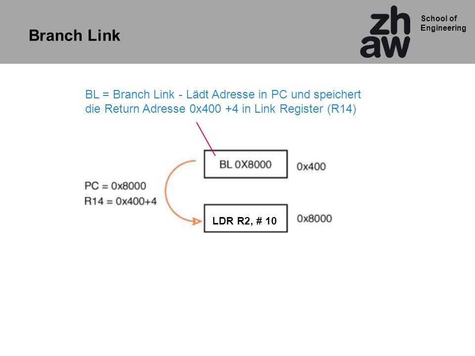 School of Engineering BL = Branch Link - Lädt Adresse in PC und speichert die Return Adresse 0x400 +4 in Link Register (R14) LDR R2, # 10 Branch Link