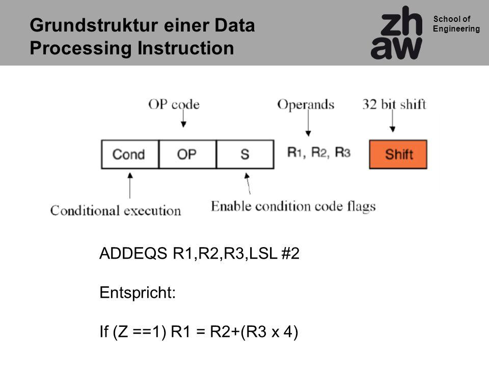 School of Engineering ADDEQS R1,R2,R3,LSL #2 Entspricht: If (Z ==1) R1 = R2+(R3 x 4) Grundstruktur einer Data Processing Instruction