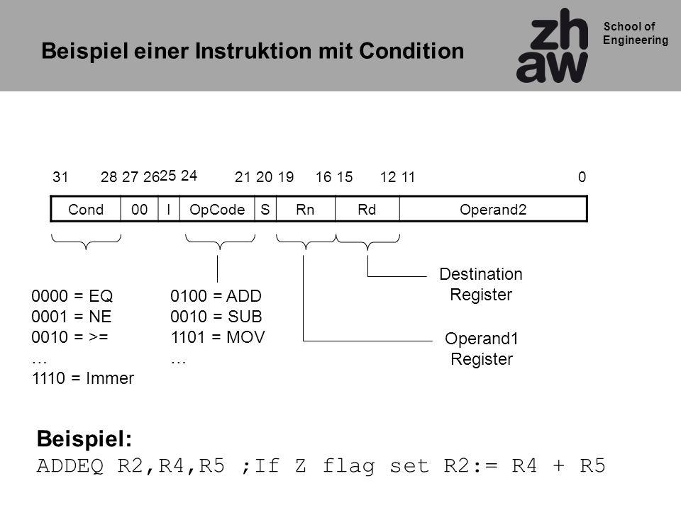 School of Engineering Cond00IOpCodeSRnRdOperand2 201511120162631 25 1921 24 2728 0100 = ADD 0010 = SUB 1101 = MOV … Destination Register Operand1 Register 0000 = EQ 0001 = NE 0010 = >= … 1110 = Immer Beispiel: ADDEQ R2,R4,R5 ;If Z flag set R2:= R4 + R5 Beispiel einer Instruktion mit Condition