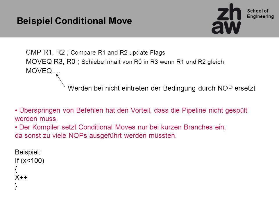 School of Engineering Beispiel Conditional Move CMP R1, R2 ; Compare R1 and R2 update Flags MOVEQ R3, R0 ; Schiebe Inhalt von R0 in R3 wenn R1 und R2 gleich MOVEQ … Überspringen von Befehlen hat den Vorteil, dass die Pipeline nicht gespült werden muss.