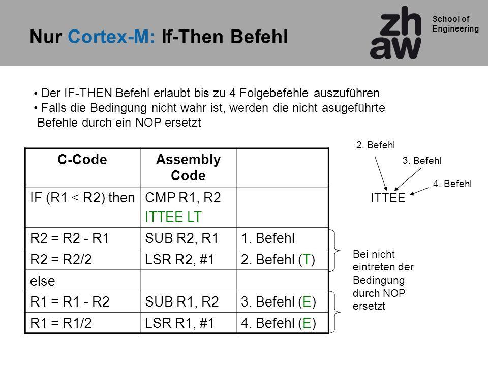 School of Engineering Nur Cortex-M: If-Then Befehl C-CodeAssembly Code IF (R1 < R2) thenCMP R1, R2 ITTEE LT R2 = R2 - R1SUB R2, R11. Befehl R2 = R2/2L