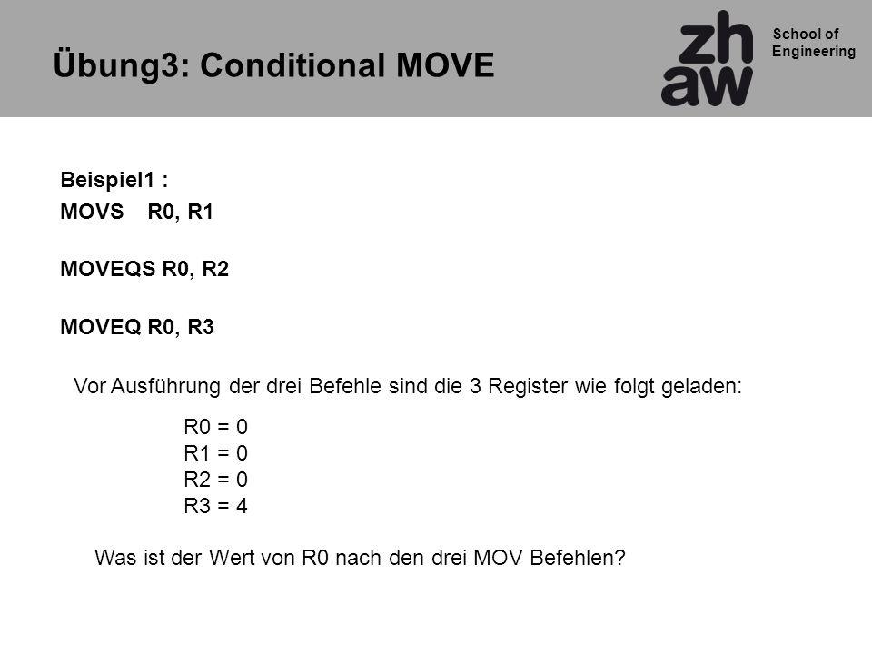 School of Engineering Beispiel1 : MOVSR0, R1 MOVEQS R0, R2 MOVEQR0, R3 Übung3: Conditional MOVE R0 = 0 R1 = 0 R2 = 0 R3 = 4 Was ist der Wert von R0 nach den drei MOV Befehlen.
