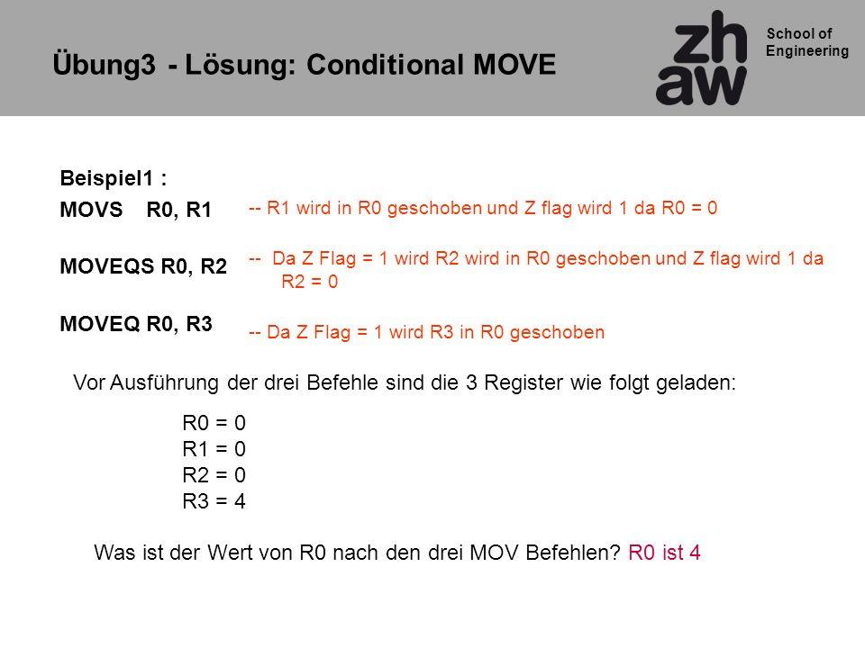School of Engineering Beispiel1 : MOVSR0, R1 MOVEQS R0, R2 MOVEQR0, R3 -- R1 wird in R0 geschoben und Z flag wird 1 da R0 = 0 -- Da Z Flag = 1 wird R2 wird in R0 geschoben und Z flag wird 1 da R2 = 0 -- Da Z Flag = 1 wird R3 in R0 geschoben Übung3 - Lösung: Conditional MOVE R0 = 0 R1 = 0 R2 = 0 R3 = 4 Was ist der Wert von R0 nach den drei MOV Befehlen.