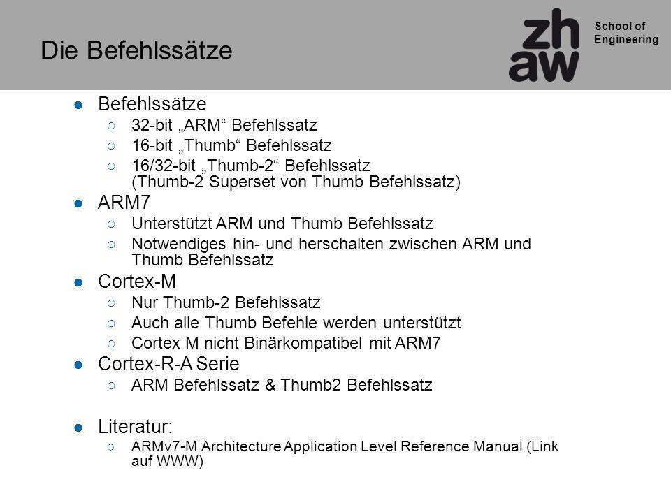 School of Engineering Befehlssätze 32-bit ARM Befehlssatz 16-bit Thumb Befehlssatz 16/32-bit Thumb-2 Befehlssatz (Thumb-2 Superset von Thumb Befehlssatz) ARM7 Unterstützt ARM und Thumb Befehlssatz Notwendiges hin- und herschalten zwischen ARM und Thumb Befehlssatz Cortex-M Nur Thumb-2 Befehlssatz Auch alle Thumb Befehle werden unterstützt Cortex M nicht Binärkompatibel mit ARM7 Cortex-R-A Serie ARM Befehlssatz & Thumb2 Befehlssatz Literatur: ARMv7-M Architecture Application Level Reference Manual (Link auf WWW) Die Befehlssätze