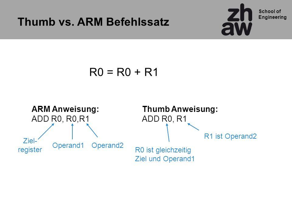 School of Engineering Thumb vs. ARM Befehlssatz ARM Anweisung: ADD R0, R0,R1 Thumb Anweisung: ADD R0, R1 R0 ist gleichzeitig Ziel und Operand1 Ziel- r
