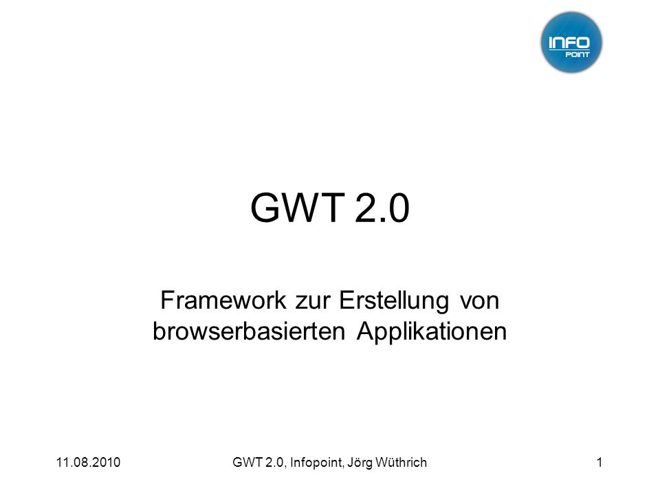 11.08.2010GWT 2.0, Infopoint, Jörg Wüthrich1 GWT 2.0 Framework zur Erstellung von browserbasierten Applikationen