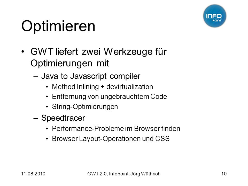 11.08.2010GWT 2.0, Infopoint, Jörg Wüthrich10 Optimieren GWT liefert zwei Werkzeuge für Optimierungen mit –Java to Javascript compiler Method Inlining + devirtualization Entfernung von ungebrauchtem Code String-Optimierungen –Speedtracer Performance-Probleme im Browser finden Browser Layout-Operationen und CSS