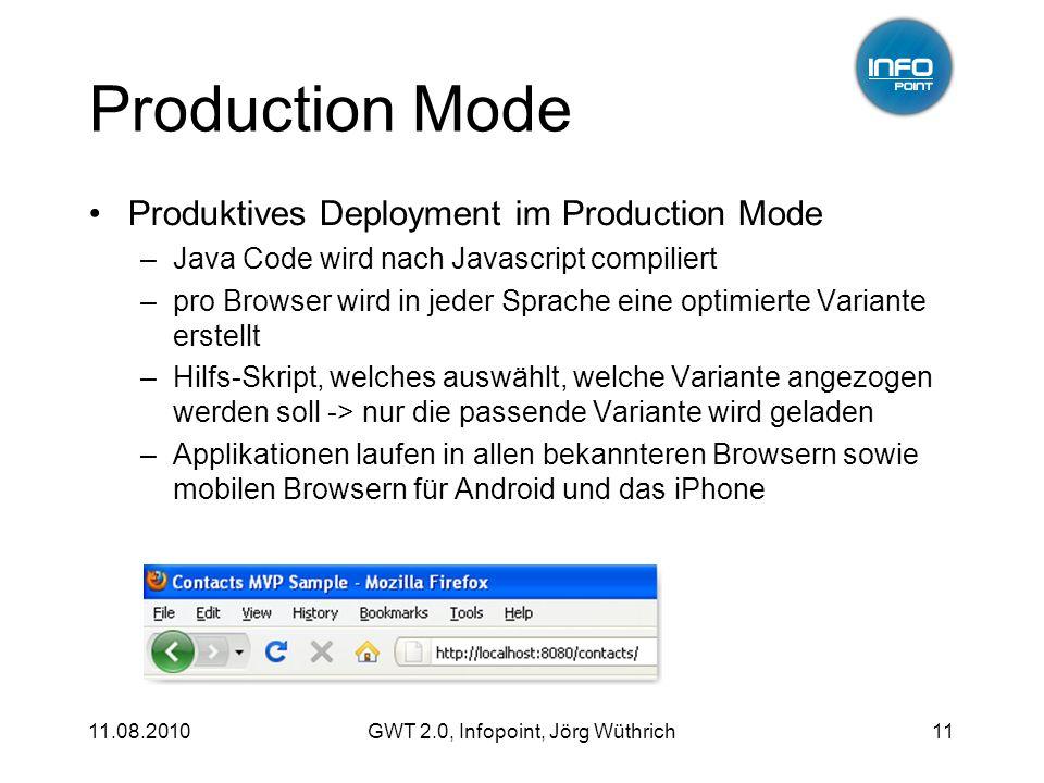 11.08.2010GWT 2.0, Infopoint, Jörg Wüthrich11 Production Mode Produktives Deployment im Production Mode –Java Code wird nach Javascript compiliert –pro Browser wird in jeder Sprache eine optimierte Variante erstellt –Hilfs-Skript, welches auswählt, welche Variante angezogen werden soll -> nur die passende Variante wird geladen –Applikationen laufen in allen bekannteren Browsern sowie mobilen Browsern für Android und das iPhone