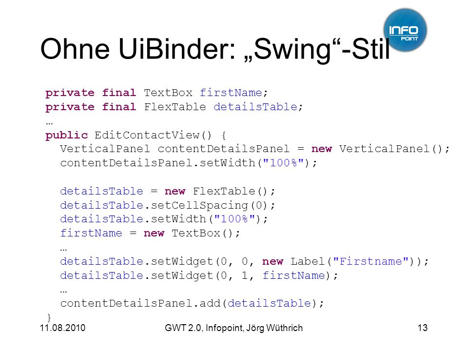 11.08.2010GWT 2.0, Infopoint, Jörg Wüthrich13 Ohne UiBinder: Swing-Stil private final TextBox firstName; private final FlexTable detailsTable; … public EditContactView() { VerticalPanel contentDetailsPanel = new VerticalPanel(); contentDetailsPanel.setWidth( 100% ); detailsTable = new FlexTable(); detailsTable.setCellSpacing(0); detailsTable.setWidth( 100% ); firstName = new TextBox(); … detailsTable.setWidget(0, 0, new Label( Firstname )); detailsTable.setWidget(0, 1, firstName); … contentDetailsPanel.add(detailsTable); }