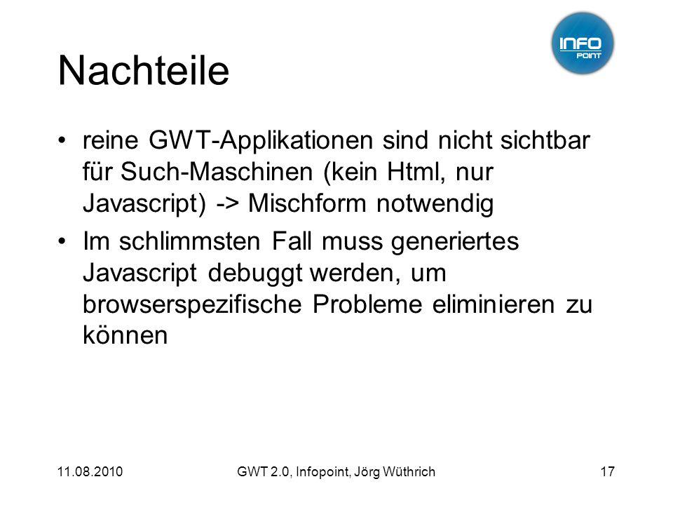 11.08.2010GWT 2.0, Infopoint, Jörg Wüthrich17 Nachteile reine GWT-Applikationen sind nicht sichtbar für Such-Maschinen (kein Html, nur Javascript) -> Mischform notwendig Im schlimmsten Fall muss generiertes Javascript debuggt werden, um browserspezifische Probleme eliminieren zu können