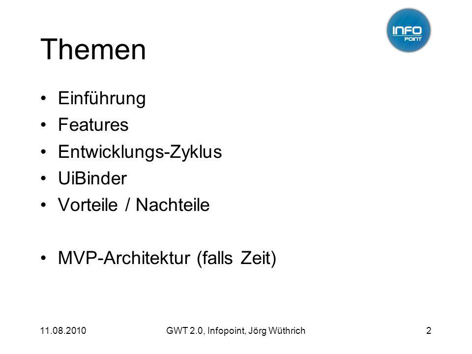 11.08.2010GWT 2.0, Infopoint, Jörg Wüthrich2 Themen Einführung Features Entwicklungs-Zyklus UiBinder Vorteile / Nachteile MVP-Architektur (falls Zeit)