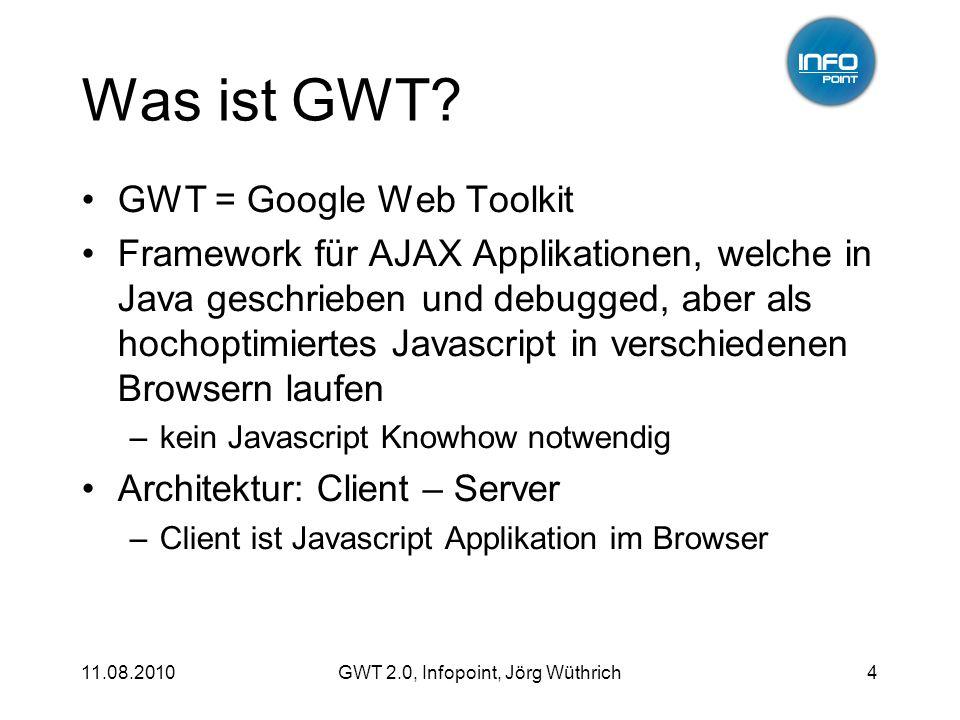 11.08.2010GWT 2.0, Infopoint, Jörg Wüthrich15 UiBinder: deklarativ public class EditContactView extends Composite implements EditContactPresenter.Display { // @UiTemplate( EditContactView.ui.xml ) interface MyUiBinder extends UiBinder {} private static MyUiBinder uiBinder = GWT.create(MyUiBinder.class); @UiField TextBox firstName; @UiField Button saveButton;...