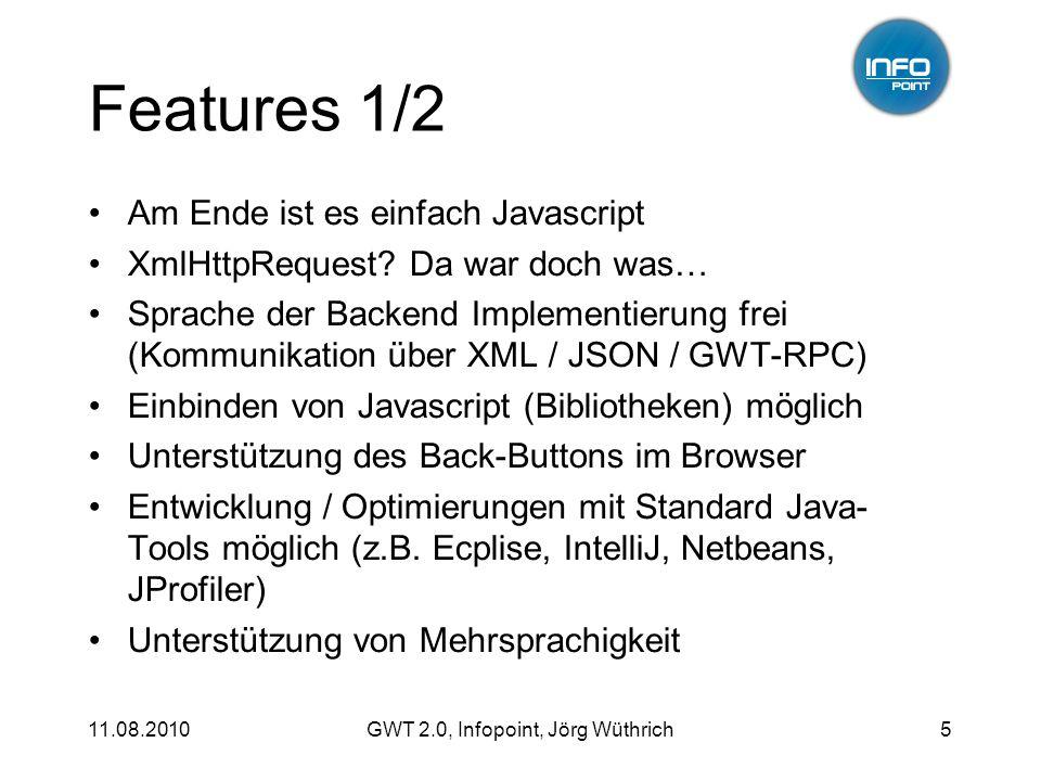 11.08.2010GWT 2.0, Infopoint, Jörg Wüthrich6 Features 2/2 In Browser-Development ( hosted mode) Code Splitting – Optimierung des Downloads UiBinder – Deklarative User-Interfaces ClientBundle – optimierte Ressourcen- Verwaltung Unittesting mit JUnit (GWTTestCase)