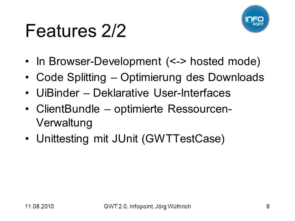 11.08.2010GWT 2.0, Infopoint, Jörg Wüthrich27 M odel V iew P resenter Abspeichern der Änderungen (Update Model) private void doSave() { contact.setFirstName(display.getFirstName().getValue()); contact.setLastName(display.getLastName().getValue()); contact.setEmailAddress(display.getEmailAddress().getValue()); rpcService.updateContact(contact, new AsyncCallback () { public void onSuccess(Contact result) { eventBus.fireEvent(new ContactUpdatedEvent(result)); } public void onFailure(Throwable caught) { Window.alert( Error updating contact ); } }); }