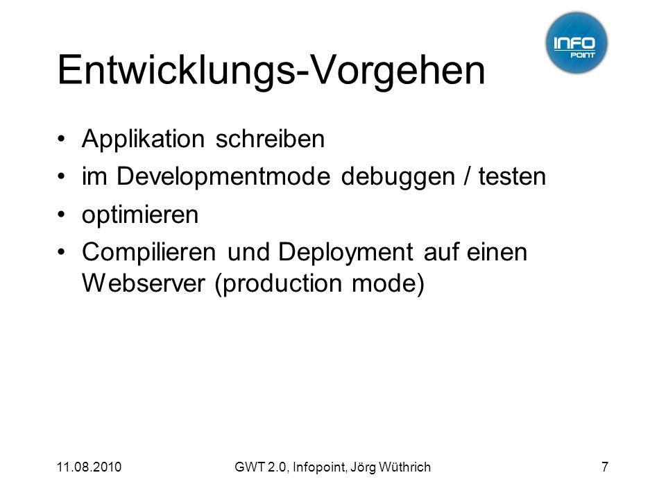 11.08.2010GWT 2.0, Infopoint, Jörg Wüthrich7 Entwicklungs-Vorgehen Applikation schreiben im Developmentmode debuggen / testen optimieren Compilieren und Deployment auf einen Webserver (production mode)