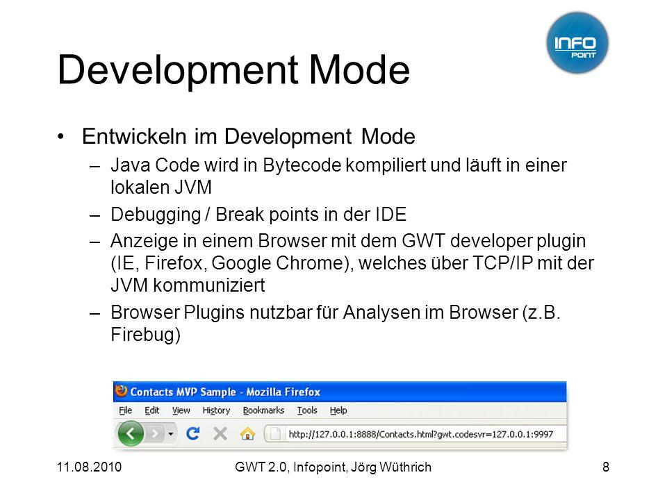 11.08.2010GWT 2.0, Infopoint, Jörg Wüthrich8 Development Mode Entwickeln im Development Mode –Java Code wird in Bytecode kompiliert und läuft in einer lokalen JVM –Debugging / Break points in der IDE –Anzeige in einem Browser mit dem GWT developer plugin (IE, Firefox, Google Chrome), welches über TCP/IP mit der JVM kommuniziert –Browser Plugins nutzbar für Analysen im Browser (z.B.