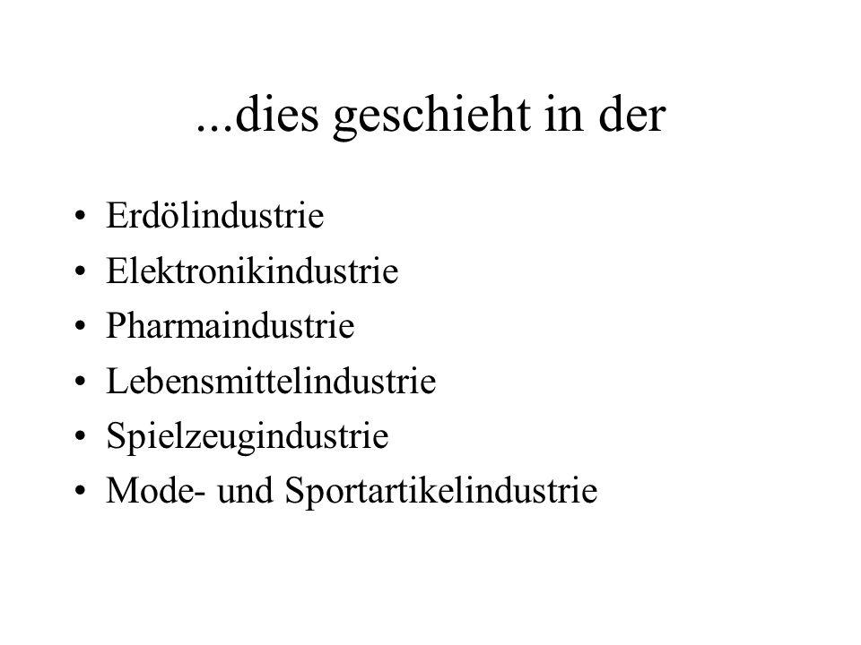 ...dies geschieht in der Erdölindustrie Elektronikindustrie Pharmaindustrie Lebensmittelindustrie Spielzeugindustrie Mode- und Sportartikelindustrie