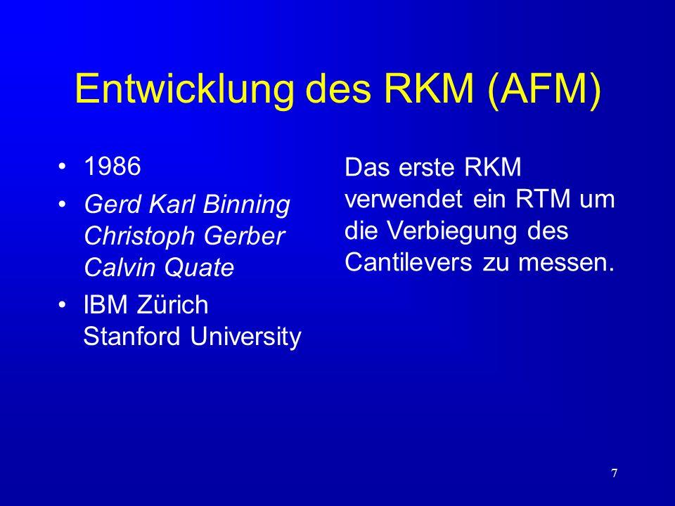 7 Entwicklung des RKM (AFM) 1986 Gerd Karl Binning Christoph Gerber Calvin Quate IBM Zürich Stanford University Das erste RKM verwendet ein RTM um die