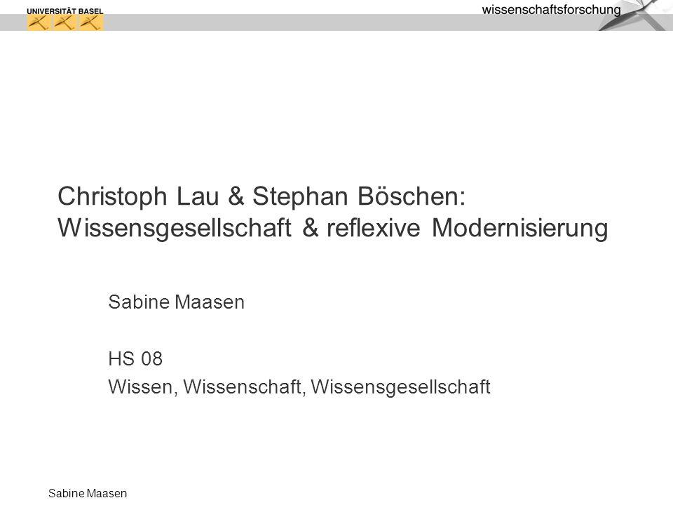 Sabine Maasen Christoph Lau & Stephan Böschen: Wissensgesellschaft & reflexive Modernisierung Sabine Maasen HS 08 Wissen, Wissenschaft, Wissensgesells