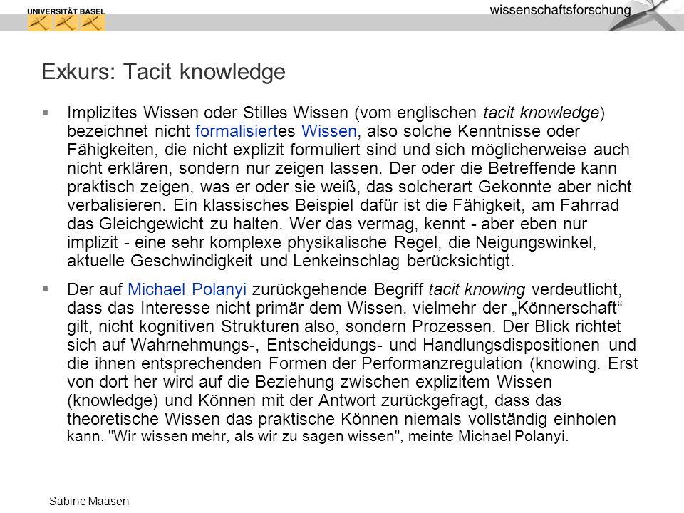 Sabine Maasen Exkurs: Tacit knowledge Implizites Wissen oder Stilles Wissen (vom englischen tacit knowledge) bezeichnet nicht formalisiertes Wissen, a