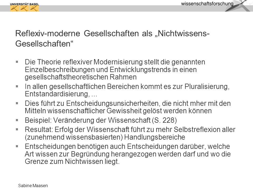 Sabine Maasen Reflexiv-moderne Gesellschaften als Nichtwissens- Gesellschaften Die Theorie reflexiver Modernisierung stellt die genannten Einzelbeschr